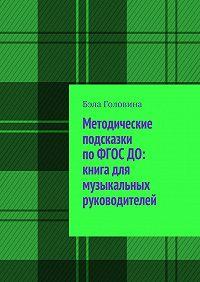 Бэла Головина -Методические подсказки поФГОС ДО: книга для музыкальных руководителей