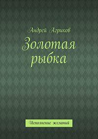 Андрей Агриков -Золотая рыбка. Исполнение желаний