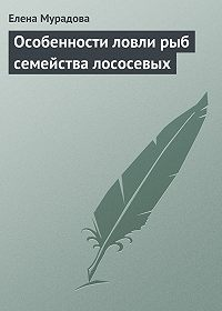 Елена Мурадова - Особенности ловли рыб семейства лососевых