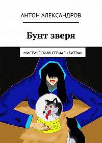 Антон Александров - Бунт зверя. Мистический сериал «Битва»