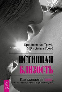 Амана Троуб -Истинная близость. Как меняется секс, когда отношения достигают духовной гармонии