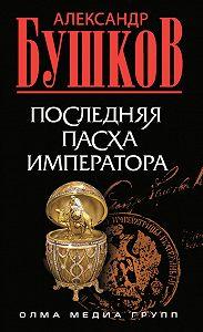 Александр Бушков -Последняя Пасха императора