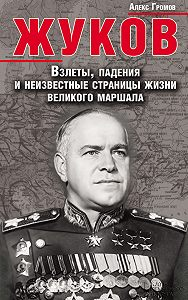 Алекс Громов - Жуков. Взлеты, падения и неизвестные страницы жизни великого маршала