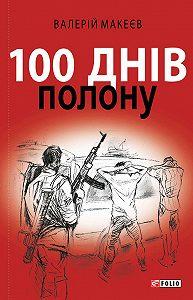 Валерій Макеєв - 100 днів полону, або Позивний «911»