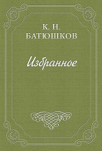 Константин Батюшков -Опыты в стихах и прозе. Часть 1. Проза