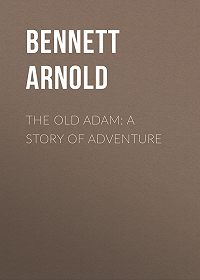 Arnold Bennett -The Old Adam: A Story of Adventure