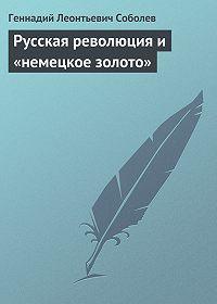 Геннадий Соболев - Русская революция и «немецкое золото»