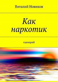 Виталий Новиков -Как наркотик. Сценарий