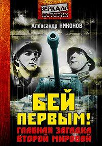 Александр Никонов - Бей первым! Главная загадка Второй мировой