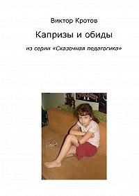 Виктор Кротов -Капризы и обиды. Из серии «Сказочная педагогика»