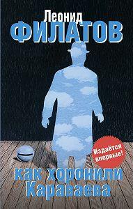 Леонид Филатов -Как хоронили Караваева (сборник)