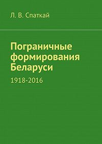 Л. Спаткай -Пограничные формирования Беларуси. 1918—2016