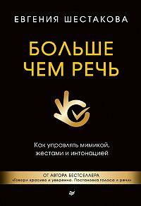 Евгения Шестакова -Больше чем речь. Как управлять мимикой, жестами и интонацией