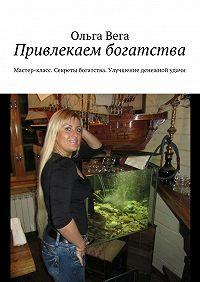 Ольга Вега -Привлекаем богатства. Мастер-класс. Секреты богатства. Улучшение денежной удачи