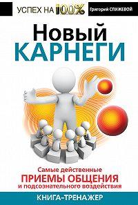 Григорий Спижевой - Новый Карнеги. Самые действенные приемы общения и подсознательного воздействия