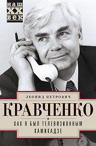 Леонид Кравченко -Как я был телевизионным камикадзе