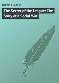 Ernest Bramah -The Secret of the League: The Story of a Social War