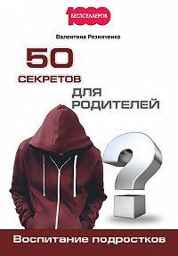 Валентина Резниченко -50 секретов для родителей. Воспитание подростков