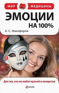 Анатолий Сергеевич Никифоров - Эмоции на 100%. Для тех, кто не любит врачей и лекарства