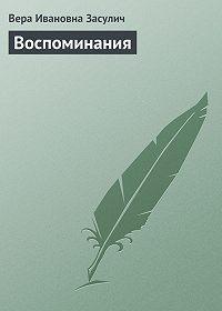 Вера Ивановна Засулич -Воспоминания