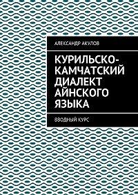 Александр Акулов -Курильско-Камчатский диалект айнского языка. Вводныйкурс