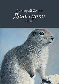 Григорий Седов - День сурка. рассказы