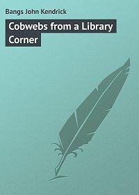 John Bangs -Cobwebs from a Library Corner