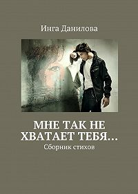 Инга Данилова -Мне так не хватает тебя… Сборник стихов
