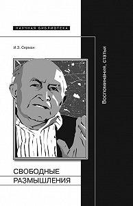 Илья Серман -Свободные размышления. Воспоминания, статьи