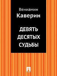 Вениамин Каверин -Девять десятых судьбы