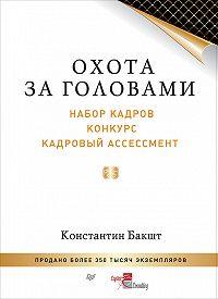 Константин Бакшт -Охота за головами. Набор кадров, конкурс, кадровый ассессмент