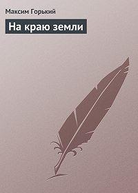 Максим Горький -На краю земли