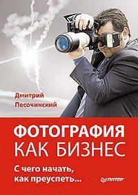 Дмитрий Песочинский -Фотография как бизнес: с чего начать, как преуспеть