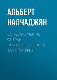 Альберт Налчаджян -Загадка смерти. Очерки психологической танатологии