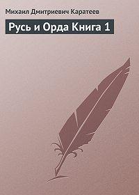 Михаил Каратеев -Русь и Орда Книга 1