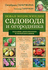Октябрина Ганичкина -Новая энциклопедия садовода и огородника (издание дополненное и переработанное)