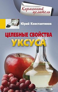 Юрий Константинов - Целебные свойства уксуса