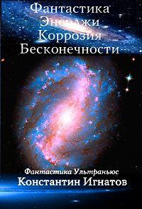 Константин Игнатов -Фантастика Энерджи. Коррозия Бесконечности