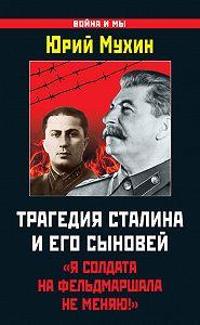 Юрий Мухин -Трагедия Сталина и его сыновей. «Я солдата на фельдмаршала не меняю!»