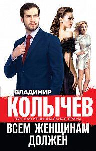 Владимир Колычев -Всем женщинам должен (сборник)