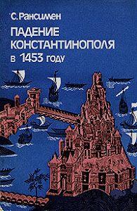 Стивен Рансимен -Падение Константинополя в 1453 году