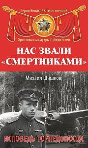 Михаил Шишков -Нас звали «смертниками». Исповедь торпедоносца