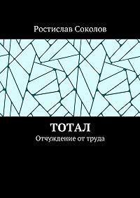 Ростислав Соколов -Тотал. Отчуждение от труда