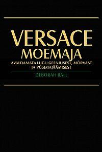 Deborah Ball -Versace moemaja. Avaldamata lugu geeniusest, mõrvast ja püsimajäämisest