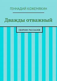 Геннадий Кожемякин - Дважды отважный. Сборник рассказов