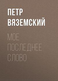 Петр Андреевич Вяземский -Мое последнее слово
