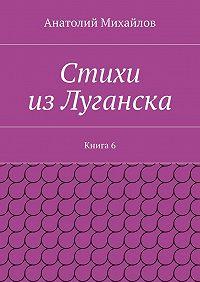 Анатолий Михайлов - Стихи изЛуганска. Книга 6
