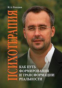 Игорь Александрович Погодин -Психотерапия как путь формирования и трансформации реальности