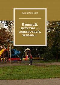Юрий Михайлов - Прощай, детство– здравствуй, жизнь…