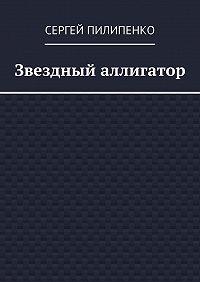 Сергей Пилипенко - Звездный аллигатор